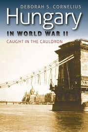 Hungary in World War II - Caught in the Cauldron ebook by Deborah S. Cornelius