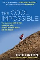 The Cool Impossible - The Running Coach from Born to Run Shows How to Get the Most from Your Miles-and from Yourself ebook by Eric Orton