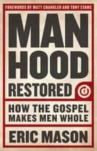 Manhood Restored - How the Gospel Makes Men Whol ebook by Tony Evans, Matt Chandler, Eric Mason