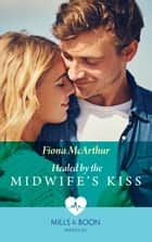 Healed By The Midwife's Kiss (Mills & Boon Medical) (The Midwives of Lighthouse Bay, Book 2) ebook by Fiona McArthur