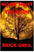 Never Trust The Moon ebook by Brick ONeil