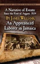 A Narrative of Events - Since the First of August, 1834, by James Williams, an Apprenticed Laborer in Jamaica ebook by James Williams