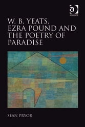 W.B. Yeats, Ezra Pound, and the Poetry of Paradise ebook by Dr Sean Pryor