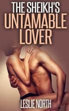 The Sheikh's Untameable Lover ebook by Leslie North
