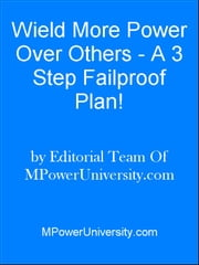 Weild More Power Over Others - A 3 Step Failproof Plan! ebook by Editorial Team Of MPowerUniversity.com