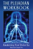 The Pleiadian Workbook: Awakening Your Divine Ka ebook by Amorah Quan Yin