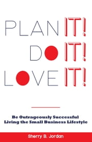Plan It! Do It! Love It! - Be Outrageously Successful in the Small Business Lifestyle ebook by Sherry Jordan
