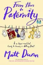 From Here to Paternity ebook by Matt Dunn