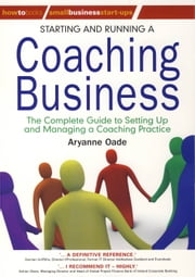 Starting and Running a Coaching Business - The Complete Guide to Setting Up and Managing a Coaching Practice ebook by Aryanne Oade