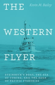 The Western Flyer - Steinbeck's Boat, the Sea of Cortez, and the Saga of Pacific Fisheries ebook by Kevin M. Bailey