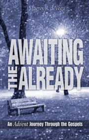 Awaiting the Already - Large Print - An Advent Journey Through the Gospels ebook by Magrey R. deVega