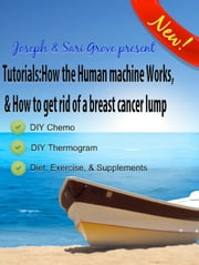 Tutorials: How The Human Machine Works, & How To Get Rid Of A Breast Cancer Lump... ebook by Joseph Grove,Sari Grove