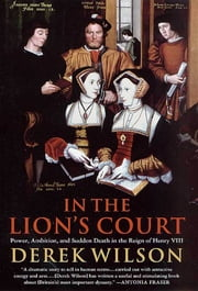 In the Lion's Court - Power, Ambition, and Sudden Death in the Reign of Henry VIII ebook by Derek Wilson