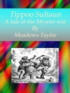 Tippoo Sultaun A tale of the Mysore war ebook by Meadows Taylor