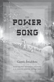 The Power of Song - Nonviolent National Culture in the Baltic Singing Revolution ebook by Guntis Smidchens