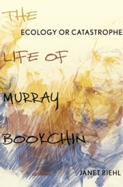 Ecology or Catastrophe - The Life of Murray Bookchin ebook by Janet Biehl