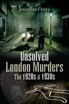 Unsolved London Murders - The 1920s and 1930s ebook by Oates, Jonathan