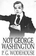 Not George Washington - An Autobiographical Novel ebook by P. G. Wodehouse