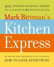 Mark Bittman's Kitchen Express - 404 inspired seasonal dishes you can make in 20 minutes or less ebook by Mark Bittman