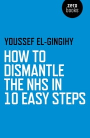 How to Dismantle the NHS in 10 Easy Steps ebook by Youssef El-Gingihy