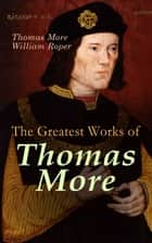 The Greatest Works of Thomas More - Essays, Prayers, Poems, Letters & Biographies: Utopia, The History of King Richard III, Dialogue of Comfort Against Tribulation ebook by Thomas More, William Roper