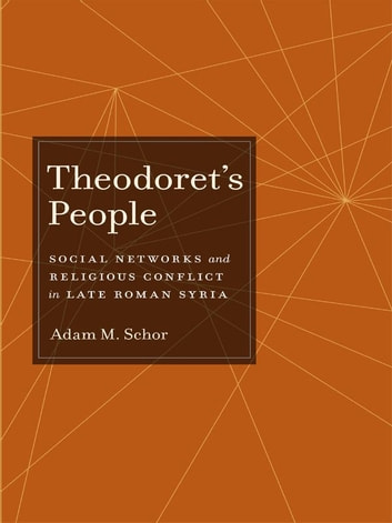 Theodoret's People - Social Networks and Religious Conflict in Late Roman Syria ebook by Adam M. Schor