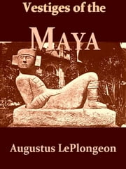 Vestiges of the Mayas - Or, facts tending to prove that Communications and Intimate Relations must have existed, in very remote times, between the inhabitants of Mayab and Those of Asia and Africa ebook by Augustus Le Plongeon