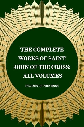 The Complete Works of Saint John of the Cross: All Volumes ebook by St. John of the Cross