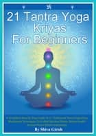 「21 Tantra Yoga Kriyas For Beginners: A Simplified Step By Step Guide To 21 Traditional Tantra Yoga Kriya Meditation Techniques To Unfold Spiritual Power, Better Health & Inner Peace Within Individuals」(Shiva Girish著)