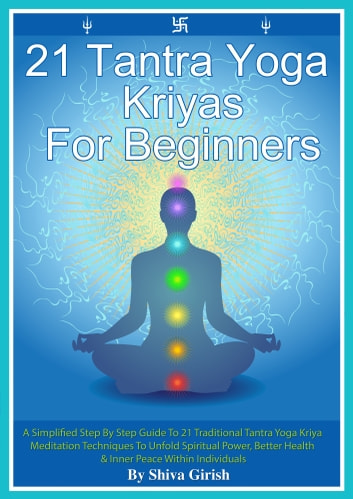 21 Tantra Yoga Kriyas for Beginners: A Simplified Step By Step Guide to 21 Traditional Tantra Yoga Kriya Meditation Techniques to Unfold Spiritual Power, Better Health & Inner Peace Within Individuals ebook by Shiva Girish