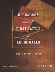 Kit Carson and the First Battle of Adobe Walls - A Tale of Two Journeys ebook by Alvin R. Lynn,J. Brett Cruse