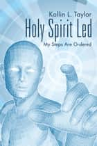 Holy Spirit Led - My Steps Are Ordered ebook by Kollin L. Taylor