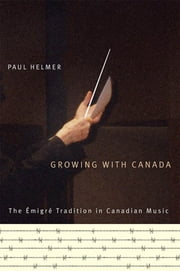 Growing with Canada - The Émigré Tradition in Canadian Music ebook by Paul Helmer
