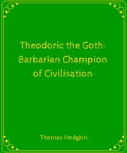 Theodoric the Goth- Barbarian Champion of Civilisation ebook by Thomas Hodgkin