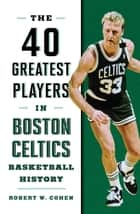 40 Greatest Players in Boston Celtics Basketball History ebook by Robert W. Cohen