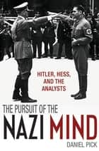 The Pursuit of the Nazi Mind - Hitler, Hess, and the Analysts ebook by Daniel Pick