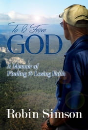To & From God: A Memoir of Finding & Losing Faith ebook by Robin Simson