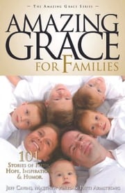 Amazing Grace for Families - 101 Stories of Faith, Hope, Inspiration, & Humor ebook by Jeff Cavins,Matthew Pinto,Patti Armstrong