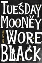 Tuesday Mooney Wore Black ebook by Kate Racculia