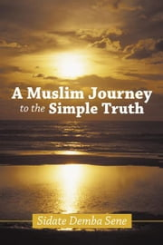 A Muslim Journey to the Simple Truth ebook by Sidate Demba Sene
