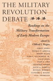The Military Revolution Debate - Readings On The Military Transformation Of Early Modern Europe ebook by Clifford J Rogers