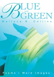 Blue and Green - Poems / Word Images ebook by Wallace Collins