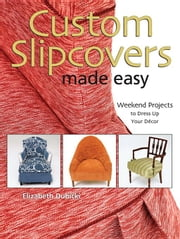 Custom Slipcovers Made Easy: Weekend Projects to Dress Up Your Decor ebook by Dubicki, Elizabeth