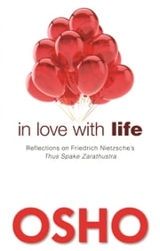 In Love with Life - Reflections on Friedrich Nietzsche's Thus Spake Zarathustra ebook by Osho,Osho International Foundation