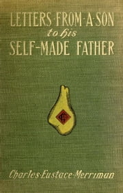 Letters from a Son to His Self-Made Father / Being the Replies to Letters from a Self-Made Merchant to his Son ebook by Charles Eustace Merriman