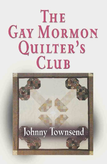 The Gay Mormon Quilter's Club ebook by Johnny Townsend