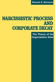 Narcissistic Process and Corporate Decay - The Theory of the Organizational Ideal ebook by Howard S. Schwartz
