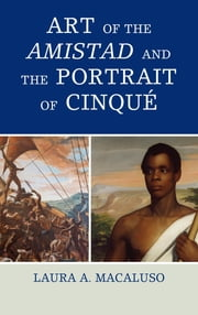 Art of the Amistad and The Portrait of Cinqué ebook by Laura A. Macaluso