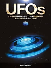 UFOs: A History of Alien Activity from Sightings to Abductions to Global Threat - A History of Alien Activity from Sightings to Abductions to Global Threat ebook by Rupert Matthews