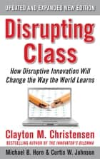 Disrupting Class, Expanded Edition: How Disruptive Innovation Will Change the Way the World Learns ebook by Clayton Christensen,Curtis W. Johnson,Michael B. Horn